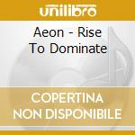 CD - AEON - RISE TO DOMINATE cd musicale di AEON