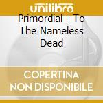 TO THE NAMELESS DEAD cd musicale di PRIMORDIAL
