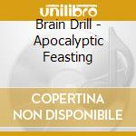 APOCALYPTIC FEASTING                      cd musicale di Drill Brain