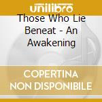 Those Who Lie Beneat - An Awakening cd musicale di Those who lie beneat