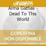 DEAD TO THIS WORLD                        cd musicale di Gathas Arma