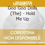 HOLD ME UP                                cd musicale di GOO GOO DOLLS