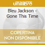 Gone this time cd musicale di Bleu Jackson