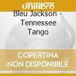 Bleu Jackson - Tennessee Tango cd musicale di Bleu Jackson