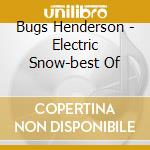 Henderson, Bugs - Electric Snow-best Of cd musicale di HENDERSON BUGS