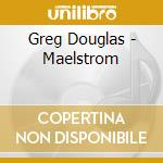 Maelstrom cd musicale di Douglas Greg