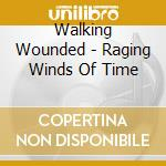 Walking Wounded - Raging Winds Of Time cd musicale di Wounded Walking