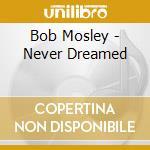 Bob Mosley - Never Dreamed cd musicale di MOSLEY BOB
