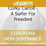 A surfer for president - cd musicale di Carroll Corky
