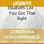 Elisabeth Lee - You Got That Right cd musicale di Lee Elizabeth