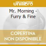 Furry and fine cd musicale di Morning Mr.