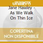 Jane Hawley - As We Walk On Thin Ice cd musicale di Hawley Jane