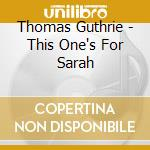 This one's for sarah - thomas guthrie cd musicale di Thomas Guthrie