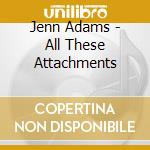 Jenn Adams - All These Attachments cd musicale di Adams Jenn