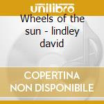 Wheels of the sun - lindley david cd musicale di Kazu matsui & david lindley