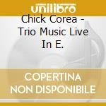 Chick Corea - Trio Music Live In E. cd musicale di Chick Corea
