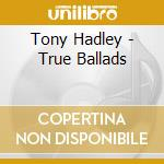 True ballads cd musicale di Tony Hadley