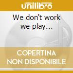 We don't work we play... cd musicale