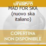 MAD FOR SKA (nuovo ska italiano) cd musicale di ARTISTI VARI