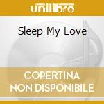 SLEEP MY LOVE                             cd musicale di Artisti Vari