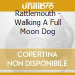 Rattlemouth - Walking A Full Moon Dog cd musicale di Rattlemouth