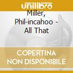 Miller, Phil-incahoo - All That cd musicale di PHIL MILLER IN CAHOO