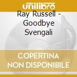 GOODBYE SVENGALI cd musicale di RAY RUSSELL
