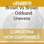 ODDS AND UNEVENS                          cd musicale di BROWN VS BROWN