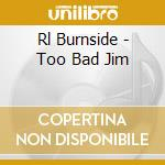 Rl Burnside - Too Bad Jim cd musicale di R.l. Burnside