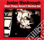 Junior Kimbrough - Most Things Haven'T Worked Out cd musicale di Kimbrough Junior