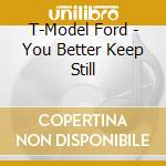 T-Model Ford - You Better Keep Still cd musicale