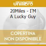 20Miles - I'M A Lucky Guy cd musicale
