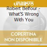 What's wrong with you cd musicale di Robert Belfour
