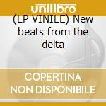 (LP VINILE) New beats from the delta lp vinile di Artisti Vari