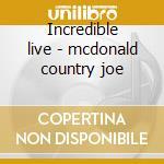 Incredible live - mcdonald country joe cd musicale di Country joe mcdonald
