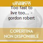 Too fast to live too... - gordon robert cd musicale di Robert Gordon
