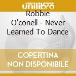 Never learned to dance cd musicale di O'conell Robbie
