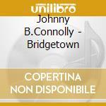 Johnny B.Connolly - Bridgetown cd musicale di B.connolly Johnny