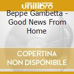 Good news from home - gambetta beppe cd musicale di Beppe Gambetta