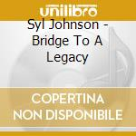 Syl Johnson - Bridge To A Legacy cd musicale di Johnson Syl