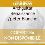 Archguitar Renaissance /peter Blanche cd musicale di Miscellanee