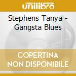 Stephens Tanya - Gangsta Blues cd musicale di STEPHENS TANYA