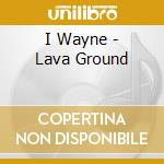 Lava ground cd musicale di Wayne I