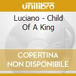 Luciano - Child Of A King cd musicale di LUCIANO