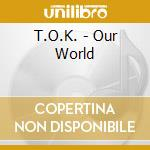 OUR WORLD                                 cd musicale di T.O.K.