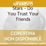 DO YOU TRUST YOUR FRIENDS cd musicale di STARS