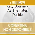 As the fates decide cd musicale di Bourne Katy