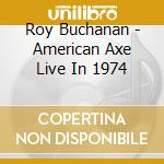 Roy Buchanan - American Axe Live In 1974 cd musicale di Roy Buchanan