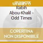 Odd times cd musicale di ABOU KHALIL RABIH