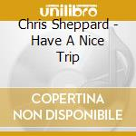 Have a nice trip cd musicale di Chris Sheppard